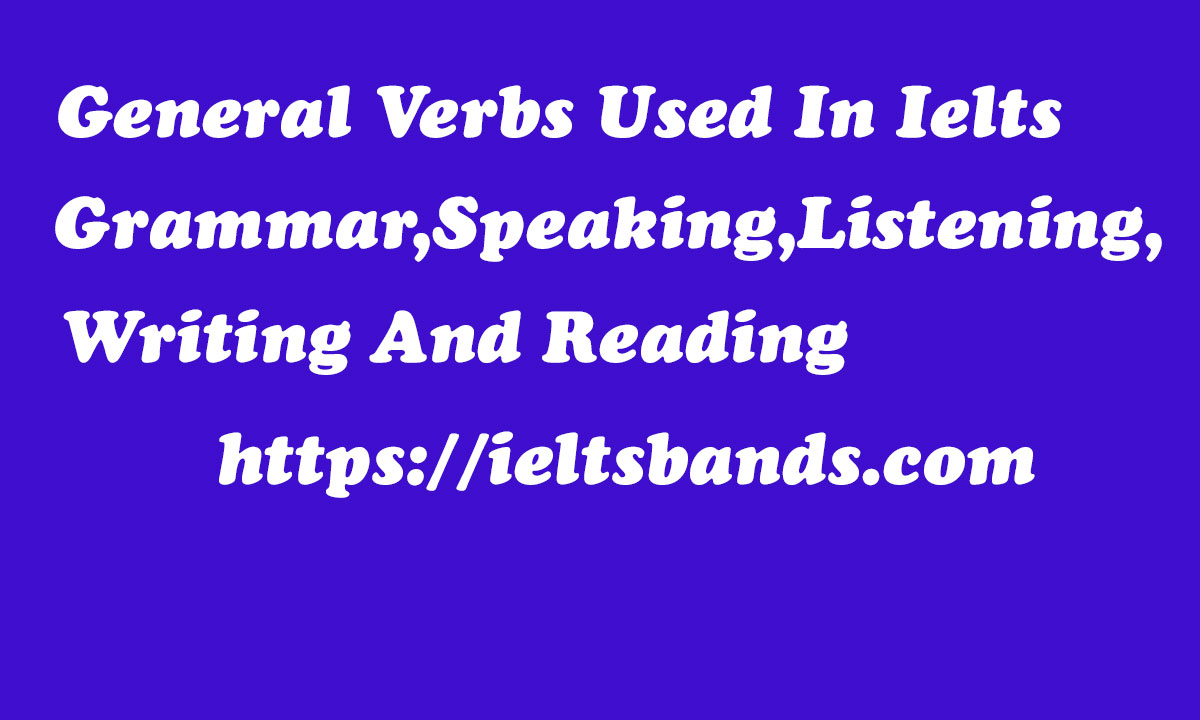 General Verbs Used In Ielts Grammar,Speaking,Listening,Writing And Reading